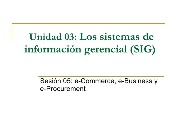 Unidad 03:   Los sistemas de información gerencial (SIG)   Sesión 05: e-Commerce, e-Business y e-Procurement
