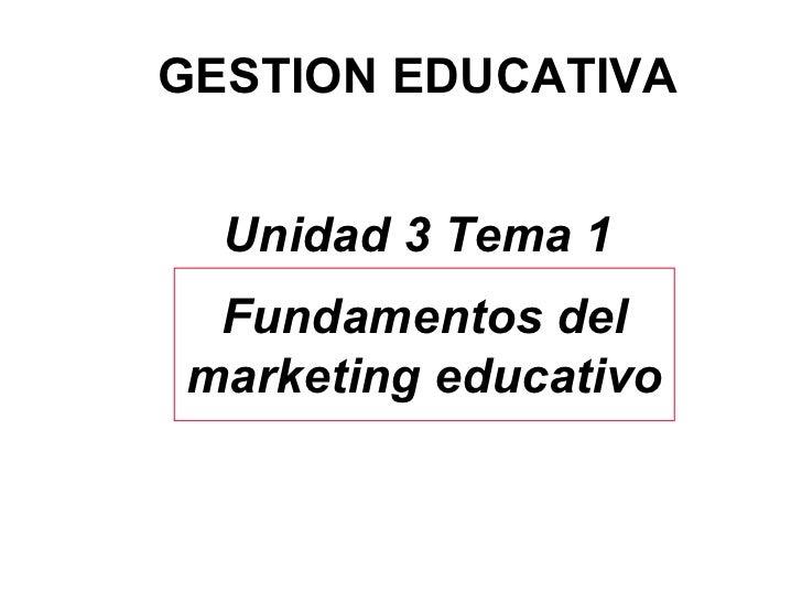 GESTION EDUCATIVA Unidad 3 Tema 1 Fundamentos del marketing educativo