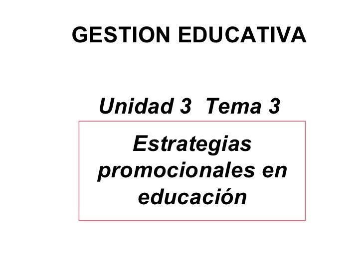 GESTION EDUCATIVA Unidad 3  Tema 3 Estrategias promocionales en educación