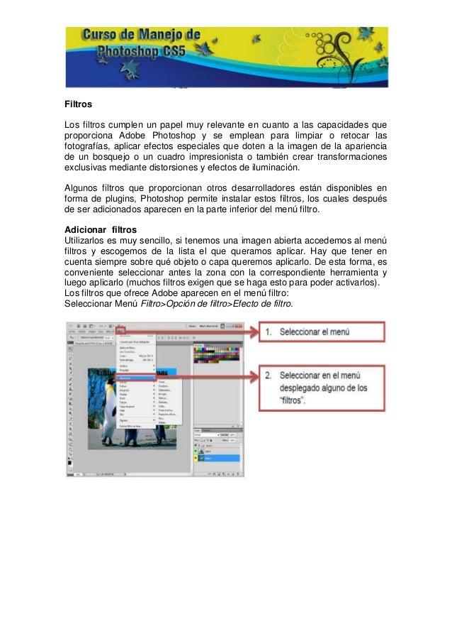 FiltrosLos filtros cumplen un papel muy relevante en cuanto a las capacidades queproporciona Adobe Photoshop y se emplean ...