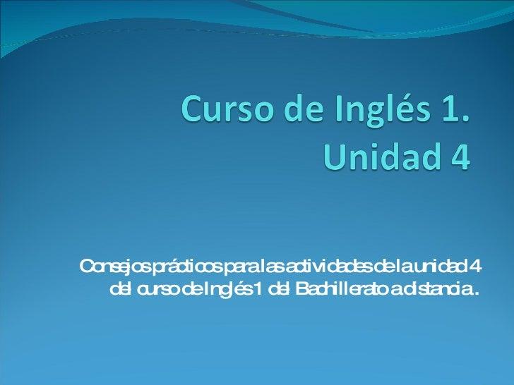 Consejos prácticos para las actividades de la unidad 4 del curso de Inglés 1 del Bachillerato a distancia .