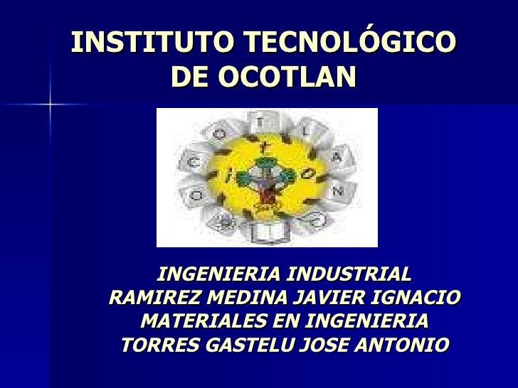 INSTITUTO TECNOLÓGICO DE OCOTLAN INGENIERIA INDUSTRIAL RAMIREZ MEDINA JAVIER IGNACIO MATERIALES EN INGENIERIA TORRES GASTE...