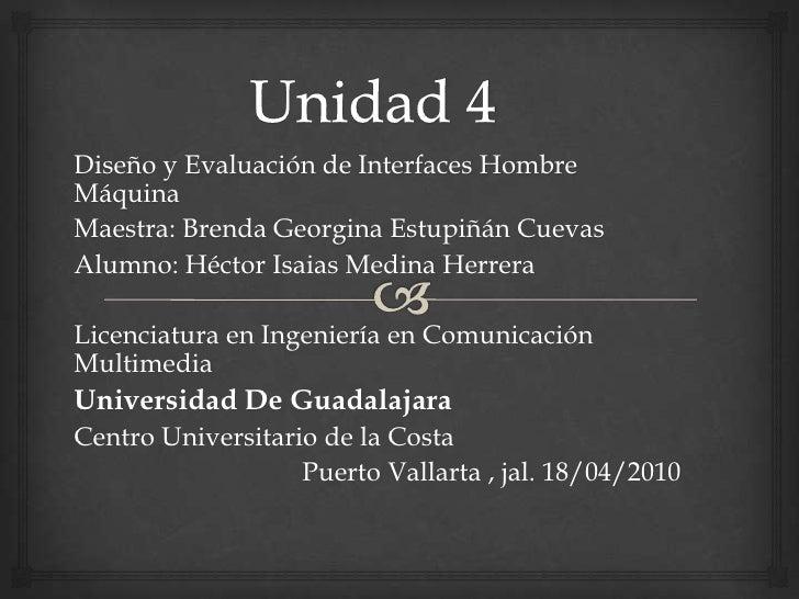 Unidad 4<br />Diseño y Evaluación de Interfaces Hombre Máquina<br />Maestra: Brenda Georgina EstupiñánCuevas<br />Alumno: ...