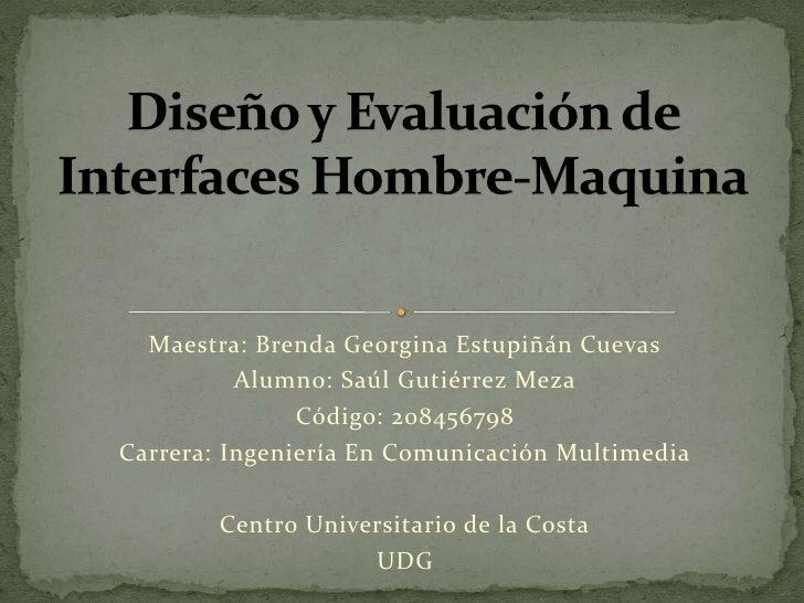 Diseño y Evaluación de Interfaces Hombre-Maquina<br />Maestra: Brenda Georgina Estupiñán Cuevas<br />Alumno: Saúl Gutiérre...