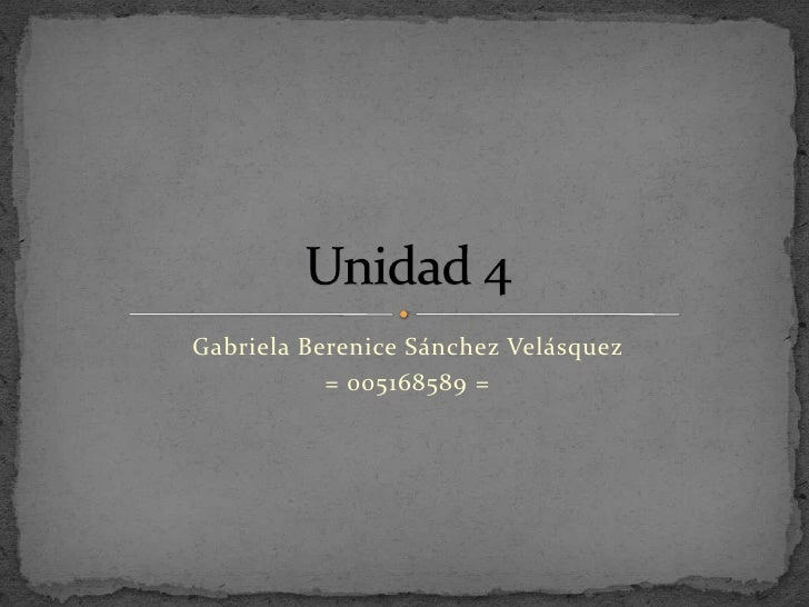 Gabriela Berenice Sánchez Velásquez <br />= 005168589 =<br />Unidad 4<br />