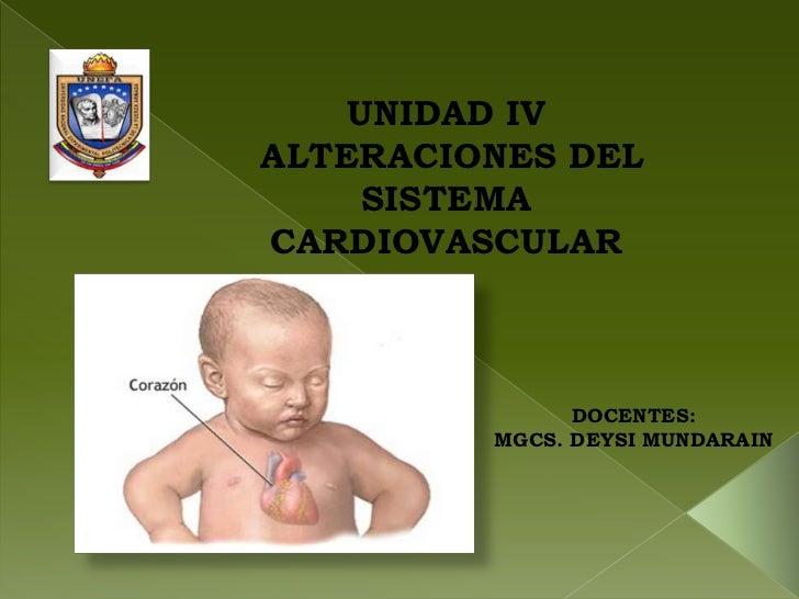 UNIDAD IVALTERACIONES DEL     SISTEMACARDIOVASCULAR               DOCENTES:         MGCS. DEYSI MUNDARAIN