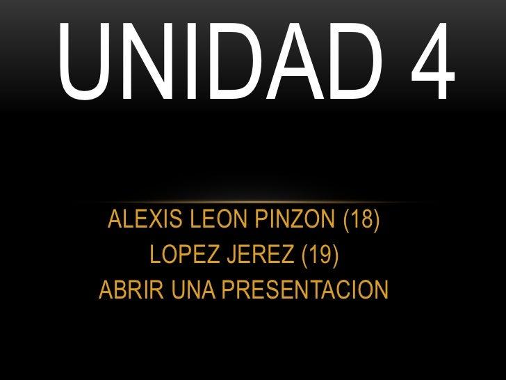 UNIDAD 4 ALEXIS LEON PINZON (18)    LOPEZ JEREZ (19)ABRIR UNA PRESENTACION