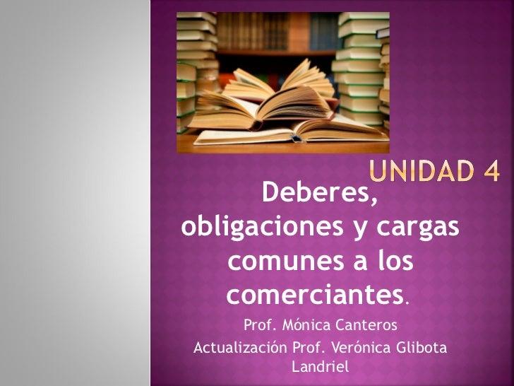 Deberes,obligaciones y cargas    comunes a los   comerciantes.       Prof. Mónica CanterosActualización Prof. Verónica Gli...