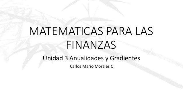 MATEMATICAS PARA LAS FINANZAS Unidad 3 Anualidades y Gradientes Carlos Mario Morales C