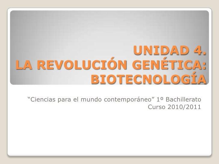 """UNIDAD 4.LA REVOLUCIÓN GENÉTICA: BIOTECNOLOGÍA<br />""""Ciencias para el mundo contemporáneo"""" 1º Bachillerato<br />Curso 2010..."""