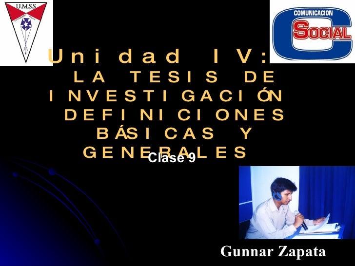 Unidad IV:  LA TESIS DE INVESTIGACIÓN  DEFINICIONES BÁSICAS Y GENERALES  Gunnar Zapata Clase 9