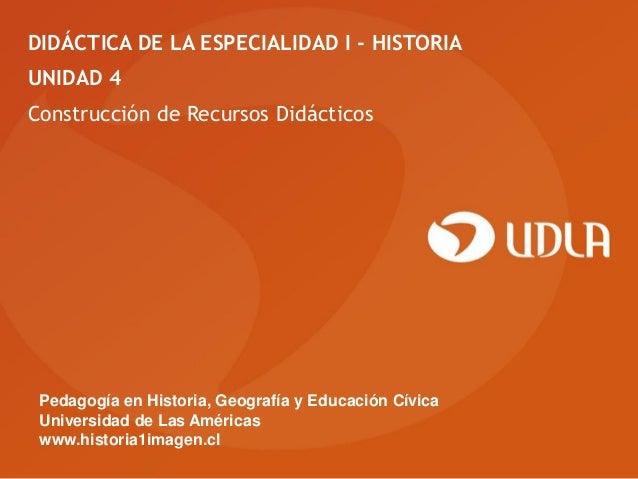 DIDÁCTICA DE LA ESPECIALIDAD I - HISTORIAUNIDAD 4Construcción de Recursos Didácticos Pedagogía en Historia, Geografía y Ed...