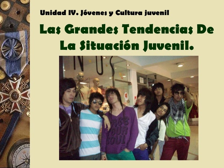 Unidad IV. Jóvenes y Cultura juvenilLas Grandes Tendencias De   La Situación Juvenil.
