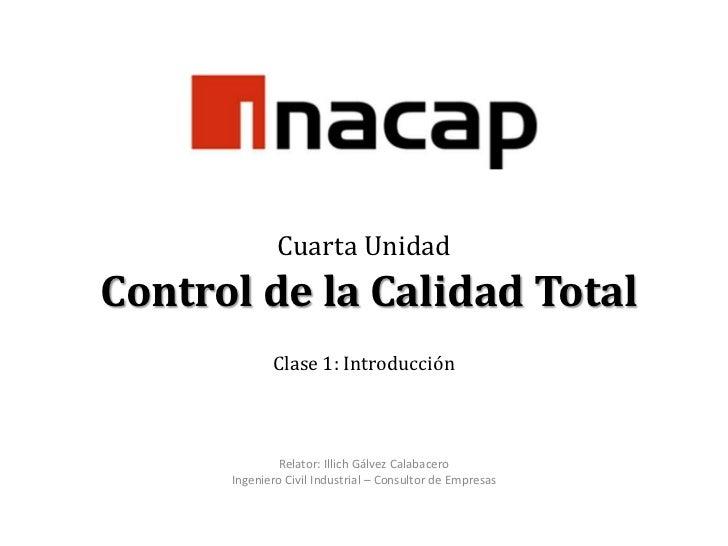 Cuarta Unidad Control de la Calidad TotalClase 1: Introducción<br />Relator: Illich Gálvez Calabacero<br />Ingeniero Civil...