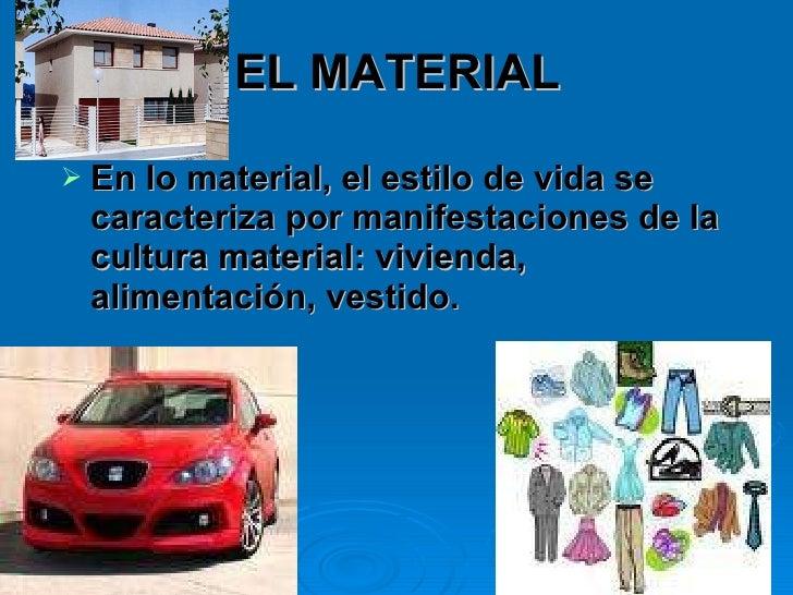 EL MATERIAL <ul><li>En lo material, el estilo de vida se caracteriza por manifestaciones de la cultura material: vivienda,...
