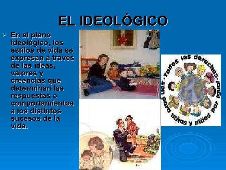 EL IDEOLÓGICO <ul><li>En el plano ideológico, los estilos de vida se expresan a través de las ideas, valores y creencias q...