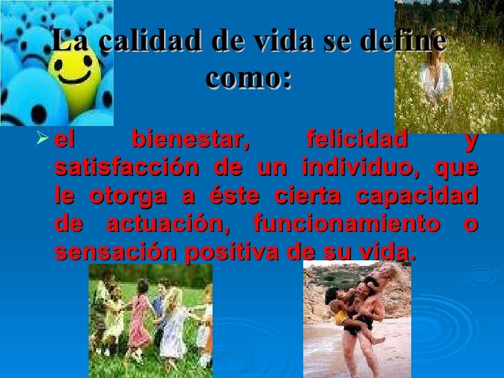 La calidad de vida se define como: <ul><li>el bienestar, felicidad y satisfacción de un individuo, que le otorga a éste ci...