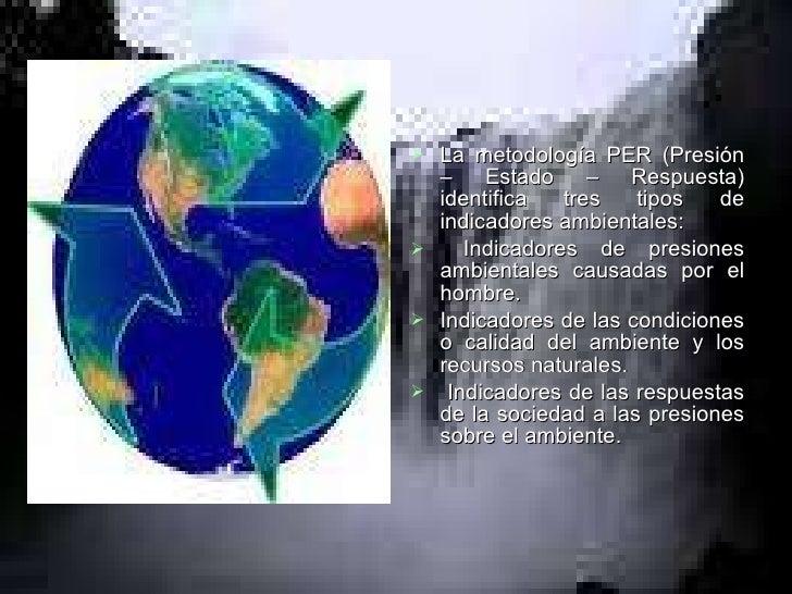 <ul><li>La metodología PER (Presión – Estado – Respuesta) identifica tres tipos de indicadores ambientales:  </li></ul><ul...