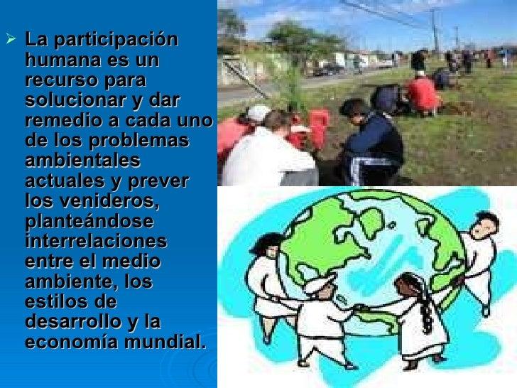 <ul><li>La participación humana es un recurso para solucionar y dar remedio a cada uno de los problemas ambientales actual...