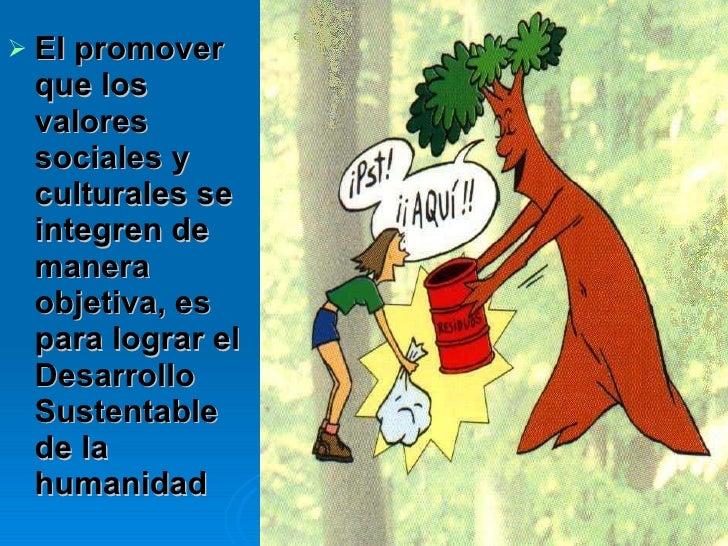 <ul><li>El promover que los valores sociales y culturales se integren de manera objetiva, es para lograr el Desarrollo Sus...