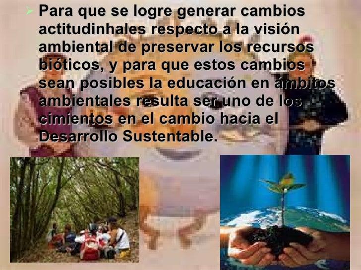 <ul><li>Para que se logre generar cambios actitudinhales respecto a la visión ambiental de preservar los recursos bióticos...