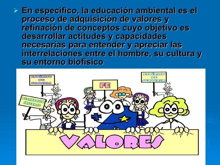 <ul><li>En específico, la educación ambiental es el proceso de adquisición de valores y refinación de conceptos cuyo objet...