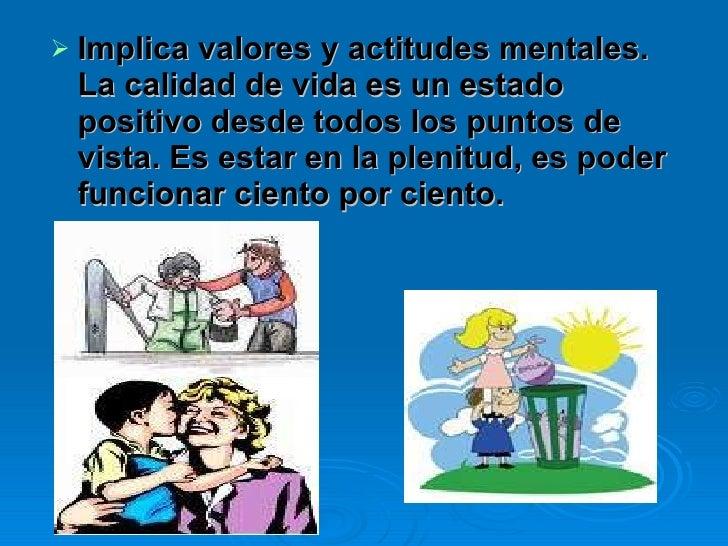 <ul><li>Implica valores y actitudes mentales. La calidad de vida es un estado positivo desde todos los puntos de vista. Es...