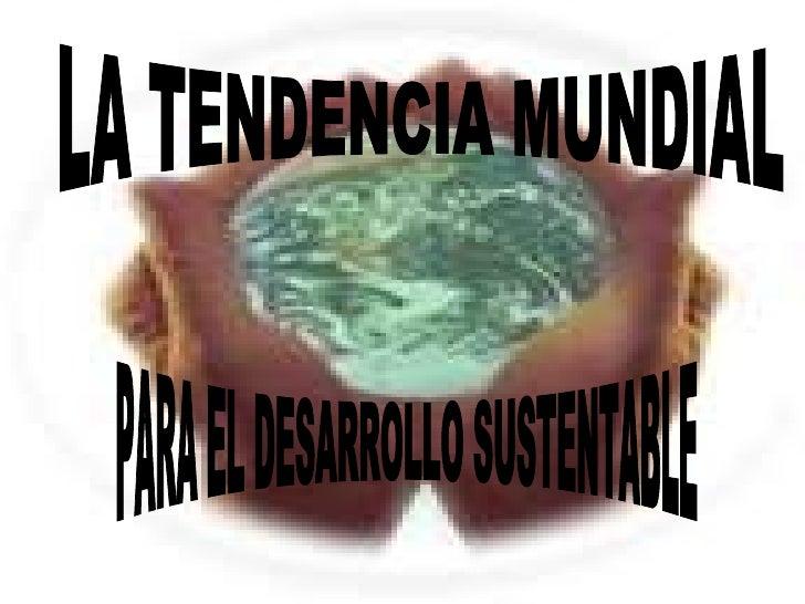 LA TENDENCIA MUNDIAL PARA EL DESARROLLO SUSTENTABLE