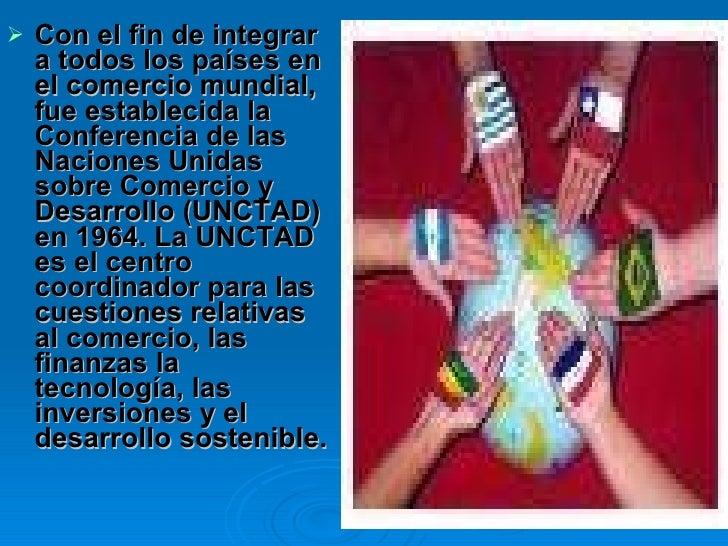 <ul><li>Con el fin de integrar a todos los países en el comercio mundial, fue establecida la Conferencia de las Naciones U...