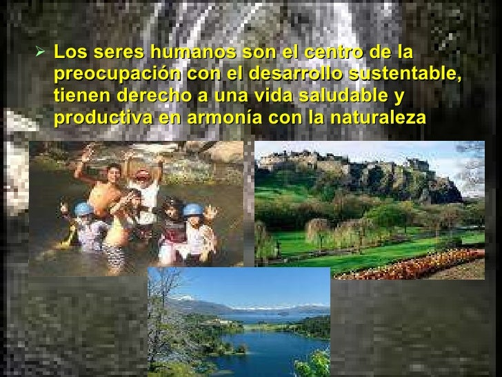 <ul><li>Los seres humanos son el centro de la preocupación con el desarrollo sustentable, tienen derecho a una vida saluda...