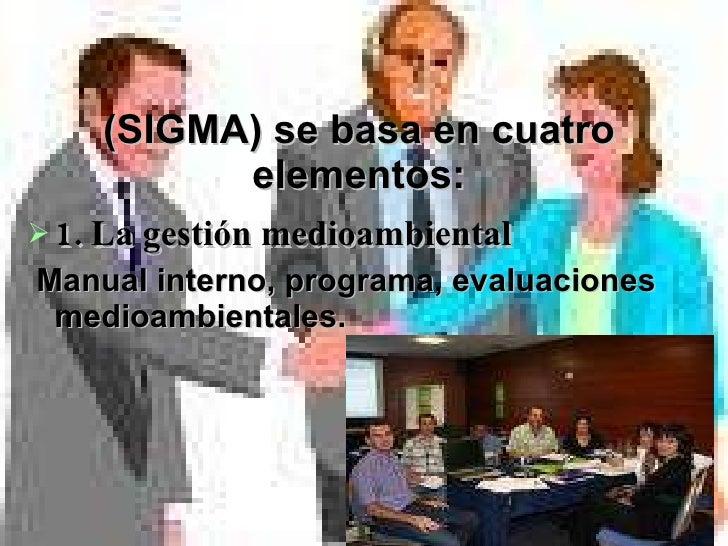 (SIGMA) se basa en cuatro elementos: <ul><li>1. La gestión medioambiental  </li></ul><ul><li>Manual interno, programa, eva...