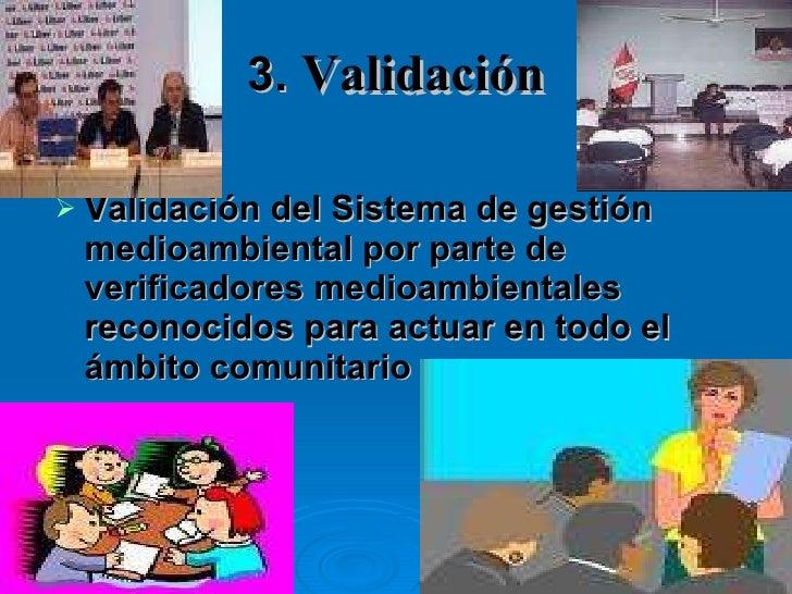 3.  Validación <ul><li>Validación del Sistema de gestión medioambiental por parte de verificadores medioambientales recono...