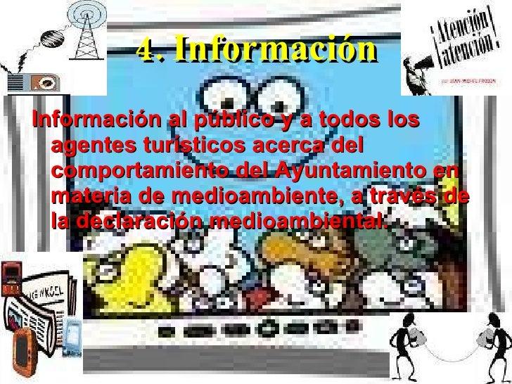 4. Información <ul><li>Información al público y a todos los agentes turísticos acerca del comportamiento del Ayuntamiento ...