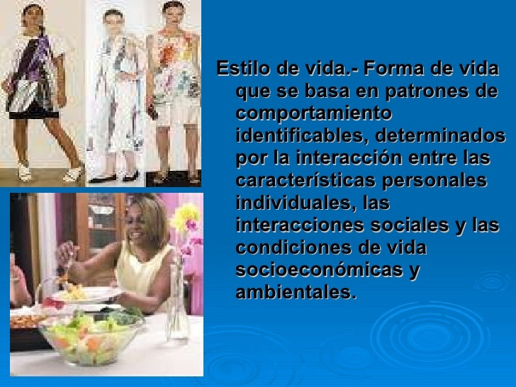 <ul><li>Estilo de vida.- Forma de vida que se basa en patrones de comportamiento identificables, determinados por la inter...