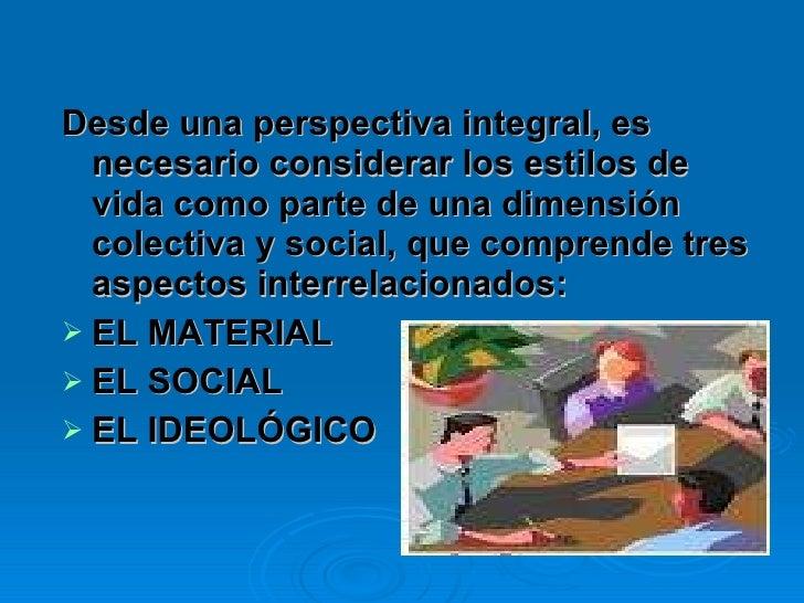 <ul><li>Desde una perspectiva integral, es necesario considerar los estilos de vida como parte de una dimensión colectiva ...