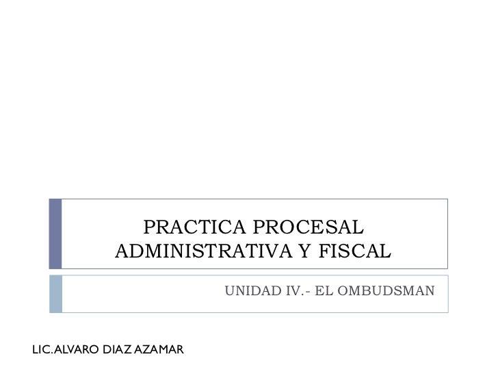 PRACTICA PROCESAL            ADMINISTRATIVA Y FISCAL                          UNIDAD IV.- EL OMBUDSMANLIC. ALVARO DIAZ AZA...