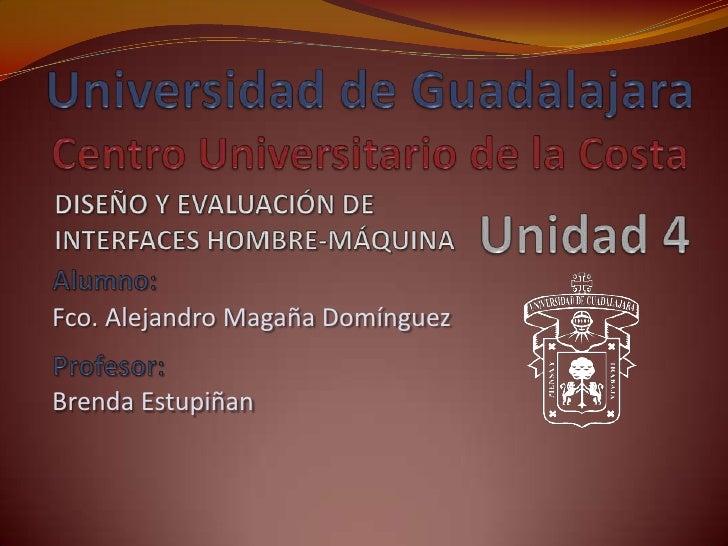 Universidad de GuadalajaraCentro Universitario de la Costa<br />DISEÑO Y EVALUACIÓN DE INTERFACES HOMBRE-MÁQUINA<br />Unid...