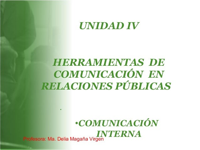 UNIDAD IV HERRAMIENTAS DE COMUNICACIÓN EN RELACIONES PÚBLICAS. . •COMUNICACIÓN INTERNAProfesora: Ma. Delia Magaña Virgen