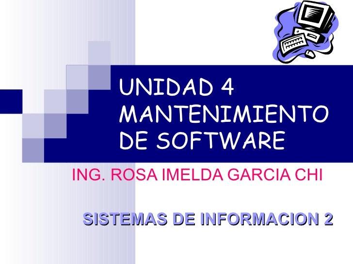 UNIDAD 4 MANTENIMIENTO DE SOFTWARE ING. ROSA IMELDA GARCIA CHI SISTEMAS DE INFORMACION 2