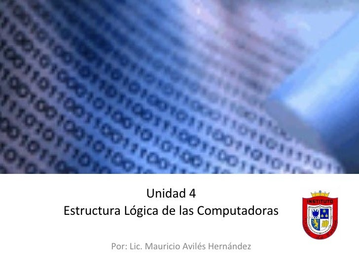 Unidad 4 Estructura Lógica de las Computadoras Por : Lic. Mauricio Avilés Hernández