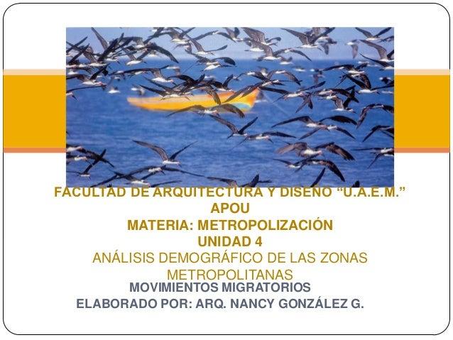 "MOVIMIENTOS MIGRATORIOS ELABORADO POR: ARQ. NANCY GONZÁLEZ G. FACULTAD DE ARQUITECTURA Y DISEÑO ""U.A.E.M."" APOU MATERIA: M..."