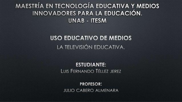 EL USO DE LA TELEVISIÓN COMO MEDIO DE DIFUSIÓN EDUCATIVA ES UNA HERRAMIENTA ÚTIL Y CORRESPONDIENTE CON LA TENDENCIA CULTUR...