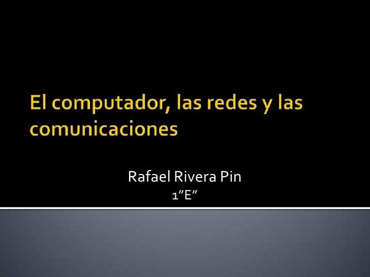"""El computador, las redes y las comunicaciones <br />Rafael Rivera Pin<br />1""""E""""<br />"""