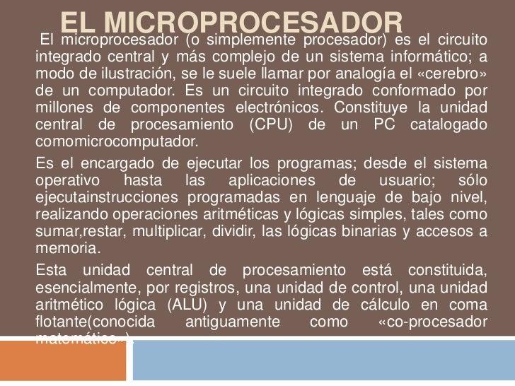 EL MICROPROCESADOR el circuitoEl microprocesador (o simplemente procesador) esintegrado central y más complejo de un siste...