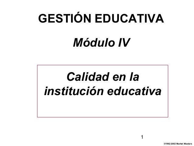 1 GESTIÓN EDUCATIVA Módulo IV Calidad en la institución educativa ©1992-2002 Market Masters