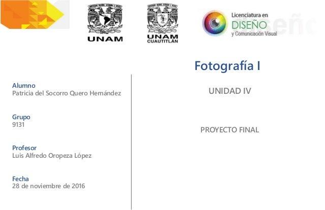Fotografía I Alumno Patricia del Socorro Quero Hernández Grupo 9131 Profesor Luis Alfredo Oropeza López Fecha 28 de noviem...
