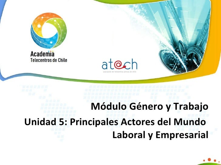 Módulo Género y Trabajo Unidad 5:  Principales Actores del Mundo  Laboral y   Empresarial