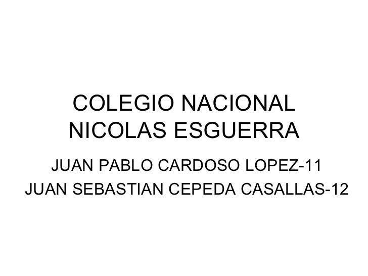 COLEGIO NACIONAL    NICOLAS ESGUERRA   JUAN PABLO CARDOSO LOPEZ-11JUAN SEBASTIAN CEPEDA CASALLAS-12