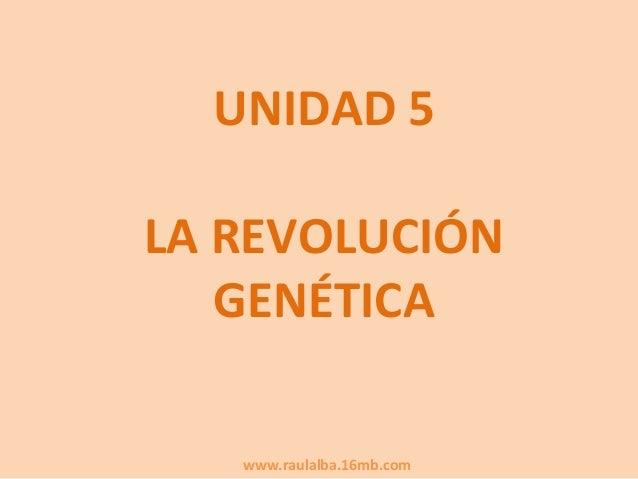 UNIDAD 5LA REVOLUCIÓN   GENÉTICA   www.raulalba.16mb.com