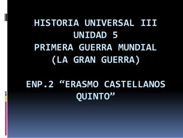 """HISTORIA UNIVERSAL III        UNIDAD 5 PRIMERA GUERRA MUNDIAL    (LA GRAN GUERRA)ENP.2 """"ERASMO CASTELLANOS         QUINTO"""""""